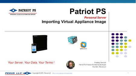 1 Copyright © 2015 Pexus LLC  Patriot PS Personal Server Importing Virtual Appliance Image.