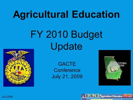 July 2009 Agricultural Education FY 2010 Budget Update GACTE Conference July 21, 2009.