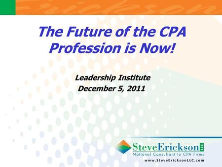 The Future of the CPA Profession is Now! Leadership Institute December 5, 2011.