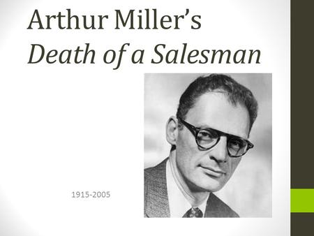 Arthur Miller's Death of a Salesman 1915-2005. Background Info Born in NYC First success in 1947—All My Sons Wrote Death of a Salesman—1948 Married with.