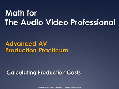Advanced AV Production Practicum Math for The Audio Video Professional Calculating Production Costs Copyright © Texas Education Agency, 2015. All rights.