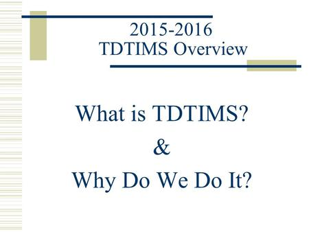 2015-2016 TDTIMS Overview What is TDTIMS? & Why Do We Do It?
