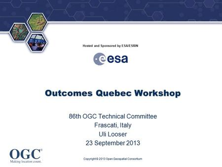 ® Hosted and Sponsored by ESA/ESRIN Outcomes Quebec Workshop 86th OGC Technical Committee Frascati, Italy Uli Looser 23 September 2013 Copyright © 2013.