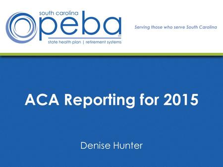 ACA Reporting for 2015 Denise Hunter. Today we will cover: ACA Reporting Requirements Form Details to Consider Helpful Information How PEBA Will Assist.