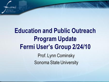 Education and Public Outreach Program Update Fermi User's Group 2/24/10 Prof. Lynn Cominsky Sonoma State University.