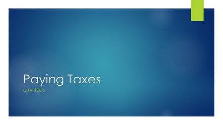 Paying Taxes CHAPTER 6. Learning Objectives 1. Describe the basic principles of taxation and the major categories of taxes 2. Explain payroll taxes 3.