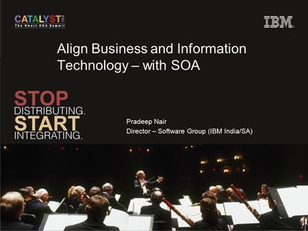 Align Business and Information Technology – with SOA Pradeep Nair Director – Software Group (IBM India/SA)