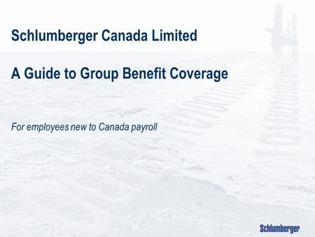 Schlumberger Canada Limited A Guide to Group Benefit Coverage For employees new to Canada payroll.