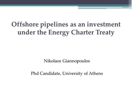 Offshore pipelines as an investment under the Energy Charter Treaty Nikolaos Giannopoulos Phd Candidate, University of Athens.