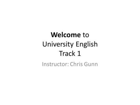 Welcome to University English Track 1 Instructor: Chris Gunn.