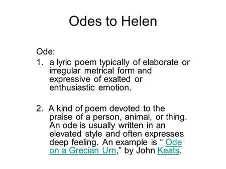 Odes to Helen Ode: 1.a lyric poem typically of elaborate or irregular metrical form and expressive of exalted or enthusiastic emotion. 2. A kind of poem.