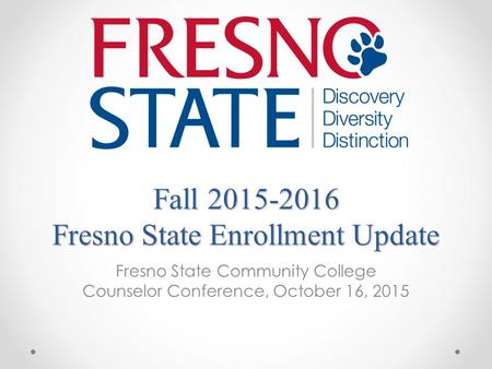 Fall 2015-2016 Fresno State Enrollment Update Fresno State Community College Counselor Conference, October 16, 2015.