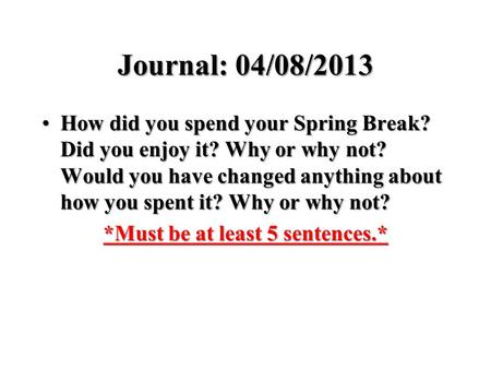 Journal: 04/08/2013 How did you spend your Spring Break? Did you enjoy it? Why or why not? Would you have changed anything about how you spent it? Why.