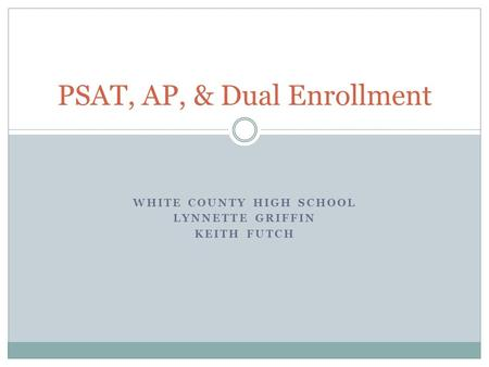 WHITE COUNTY HIGH SCHOOL LYNNETTE GRIFFIN KEITH FUTCH PSAT, AP, & Dual Enrollment.
