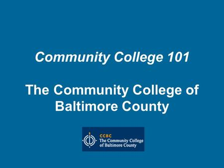 Community College 101 The Community College of Baltimore County.