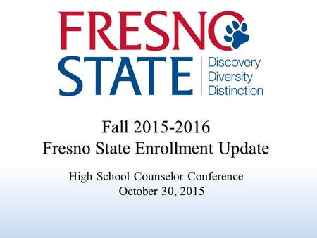 Fall 2015-2016 Fresno State Enrollment Update High School Counselor Conference October 30, 2015.