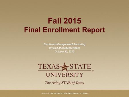 Fall 2015 Final Enrollment Report Enrollment Management & Marketing Division of Academic Affairs October 30, 2015.