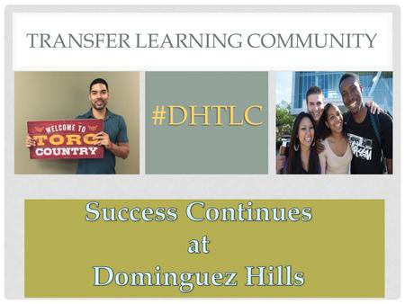 TRANSFER LEARNING COMMUNITY DHTLC #DHTLC. CSUDH ENROLLMENT As of fall 2015, there are a total of 12,562 undergraduate students. * Of those, 58% came to.
