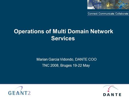 Connect. Communicate. Collaborate Operations of Multi Domain Network Services Marian Garcia Vidondo, DANTE COO TNC 2008, Bruges 19-22 May.