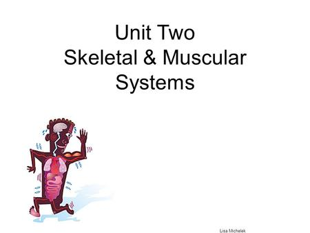 Unit Two Skeletal & Muscular Systems Lisa Michelek.