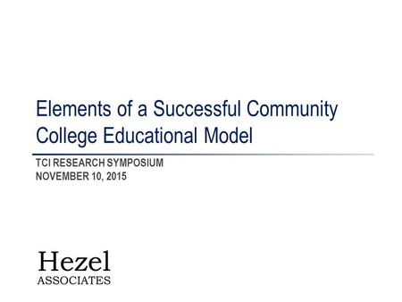 TCI RESEARCH SYMPOSIUM NOVEMBER 10, 2015 Elements of a Successful Community College Educational Model.