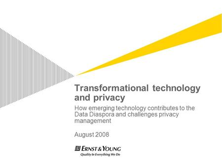 Transformational technology and privacy How emerging technology contributes to the Data Diaspora and challenges privacy management August 2008.