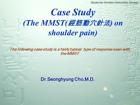 Myofascial Meridian Stimulation Therapy Case Study (The MMST( 經筋動穴針法 ) on shoulder pain) Dr.Seonghyung Cho,M.D. The following case study is a fairly typical.