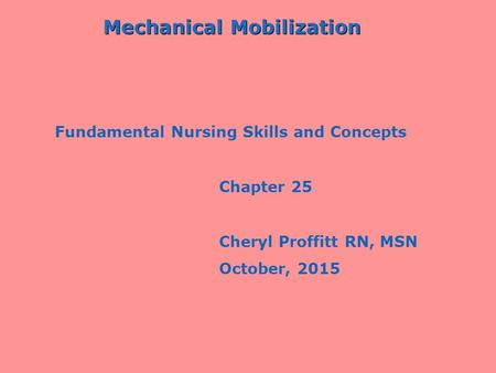 Mechanical Mobilization Fundamental Nursing Skills and Concepts Chapter 25 Cheryl Proffitt RN, MSN October, 2015.