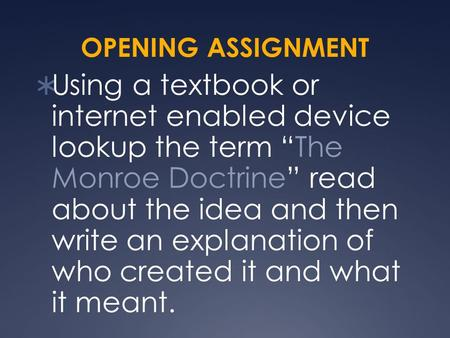 "OPENING ASSIGNMENT  Using a textbook or internet enabled device lookup the term ""The Monroe Doctrine"" read about the idea and then write an explanation."