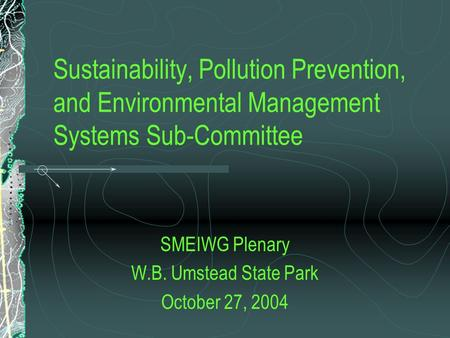 Sustainability, Pollution Prevention, and Environmental Management Systems Sub-Committee SMEIWG Plenary W.B. Umstead State Park October 27, 2004.