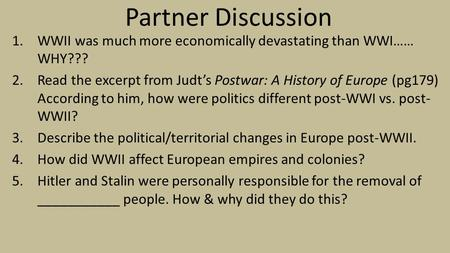 Partner Discussion 1.WWII was much more economically devastating than WWI…… WHY??? 2.Read the excerpt from Judt's Postwar: A History of Europe (pg179)