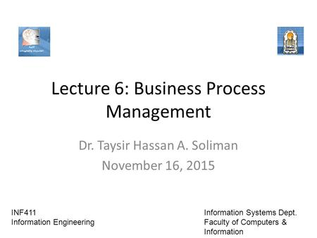 Lecture 6: Business Process Management Dr. Taysir Hassan A. Soliman November 16, 2015 INF411 Information Engineering Information Systems Dept. Faculty.
