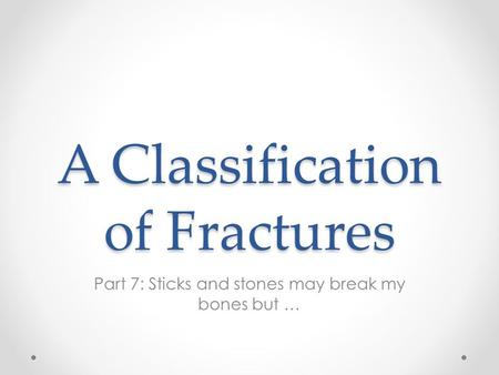 A Classification of Fractures Part 7: Sticks and stones may break my bones but …