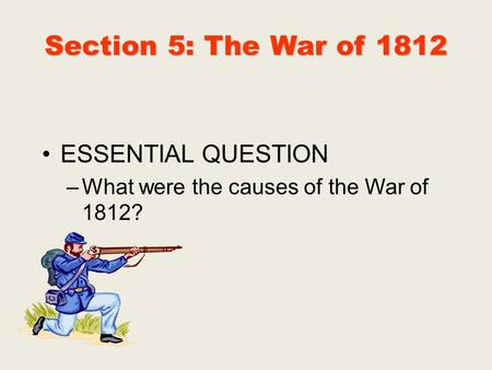 Section 5: The War of 1812 ESSENTIAL QUESTION –What were the causes of the War of 1812?