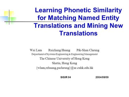 Learning Phonetic Similarity for Matching Named Entity Translations and Mining New Translations Wai Lam Ruizhang Huang Pik-Shan Cheung Department of Systems.