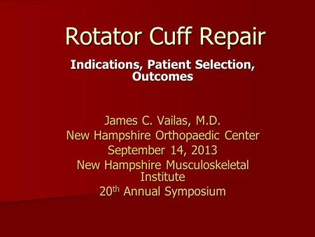 Rotator Cuff Repair Indications, Patient Selection, Outcomes James C. Vailas, M.D. New Hampshire Orthopaedic Center September 14, 2013 New Hampshire Musculoskeletal.