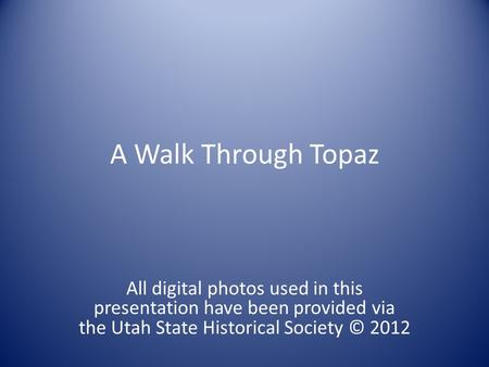 A Walk Through Topaz All digital photos used in this presentation have been provided via the Utah State Historical Society © 2012.