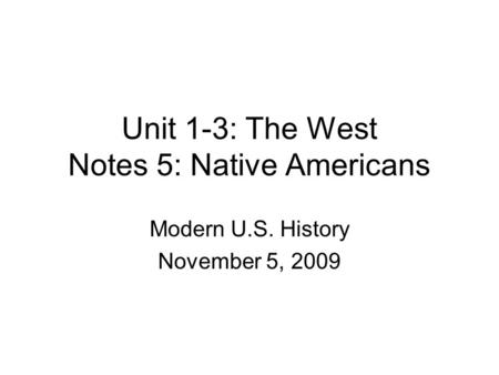 Unit 1-3: The West Notes 5: Native Americans Modern U.S. History November 5, 2009.
