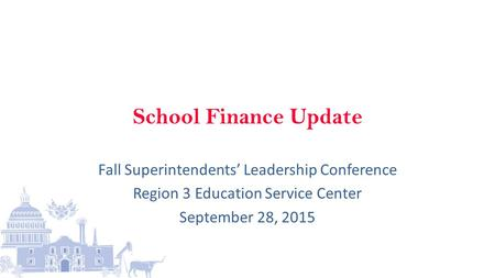 School Finance Update Fall Superintendents' Leadership Conference Region 3 Education Service Center September 28, 2015.