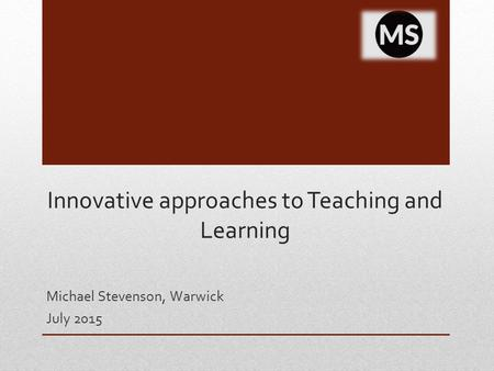 Innovative approaches to Teaching and Learning Michael Stevenson, Warwick July 2015.