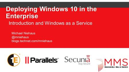 Deploying Windows 10 in the Enterprise Introduction and Windows as a Service Michael blogs.technet.com/mniehaus.