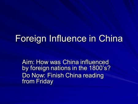 Foreign Influence in China Aim: How was China influenced by foreign nations in the 1800's? Do Now: Finish China reading from Friday.