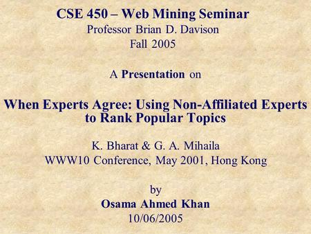CSE 450 – Web Mining Seminar Professor Brian D. Davison Fall 2005 A Presentation on When Experts Agree: Using Non-Affiliated Experts to Rank Popular Topics.