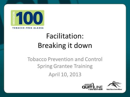 Facilitation: Breaking it down Tobacco Prevention and Control Spring Grantee Training April 10, 2013.