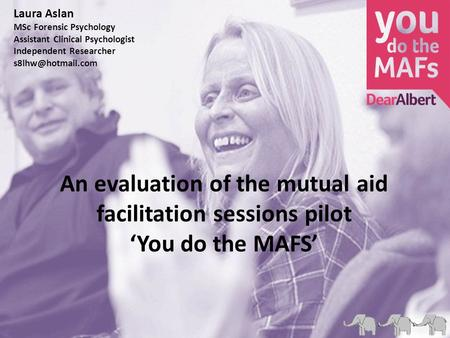 An evaluation of the mutual aid facilitation sessions pilot 'You do the MAFS' Laura Aslan MSc Forensic Psychology Assistant Clinical Psychologist Independent.