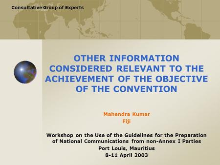 Consultative Group of Experts OTHER INFORMATION CONSIDERED RELEVANT TO THE ACHIEVEMENT OF THE OBJECTIVE OF THE CONVENTION Mahendra Kumar Fiji Workshop.