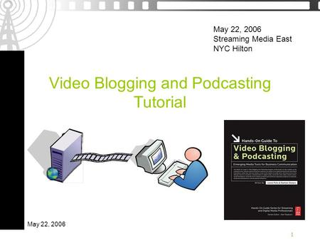1 May 22, 2006 Video Blogging and Podcasting Tutorial May 22, 2006 Streaming <strong>Media</strong> East NYC Hilton.