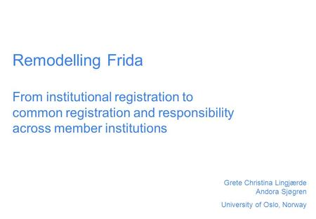 Remodelling Frida From institutional registration to common registration and responsibility across member institutions Grete Christina Lingjærde Andora.