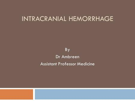 INTRACRANIAL HEMORRHAGE By Dr Ambreen Assistant Professor Medicine.
