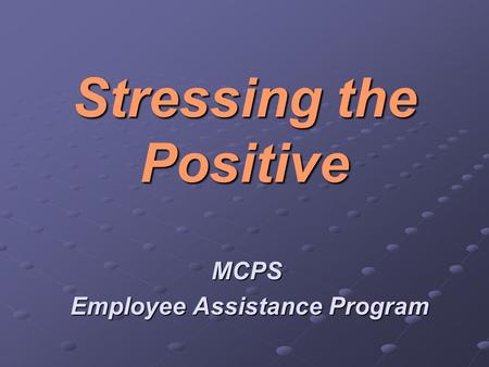Stressing the Positive MCPS Employee Assistance Program Employee Assistance Program.